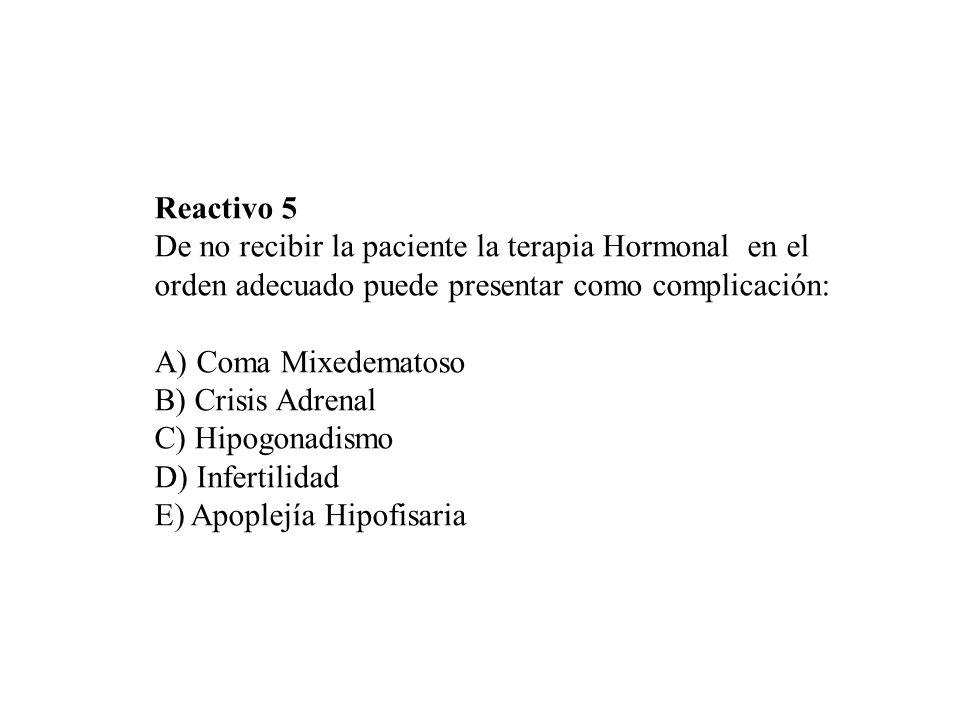 Reactivo 5 De no recibir la paciente la terapia Hormonal en el orden adecuado puede presentar como complicación: A) Coma Mixedematoso B) Crisis Adrena