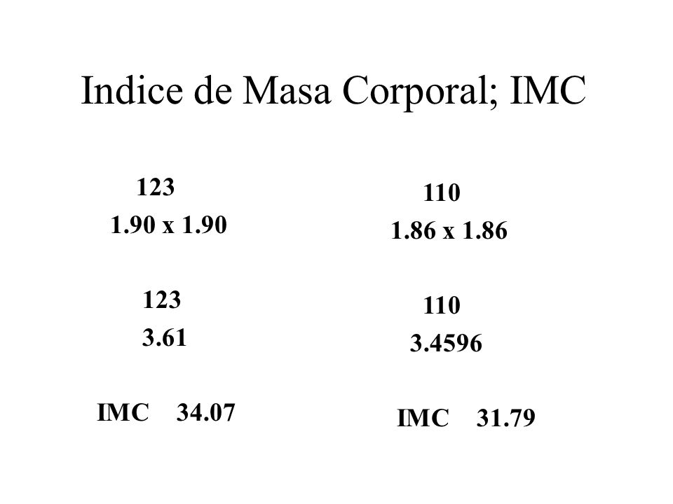 Indice de Masa Corporal; IMC 123 1.90 x 1.90 123 3.61 IMC 34.07 110 1.86 x 1.86 110 3.4596 IMC 31.79