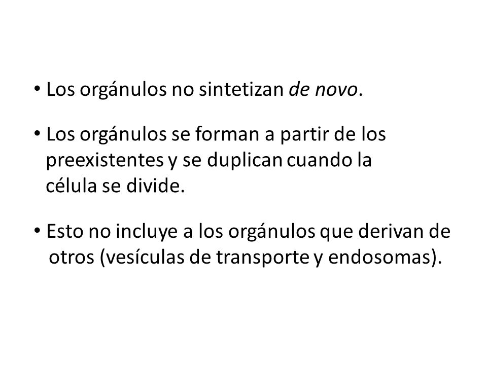 Los orgánulos se forman a partir de los preexistentes y se duplican cuando la célula se divide. Los orgánulos no sintetizan de novo. Esto no incluye a