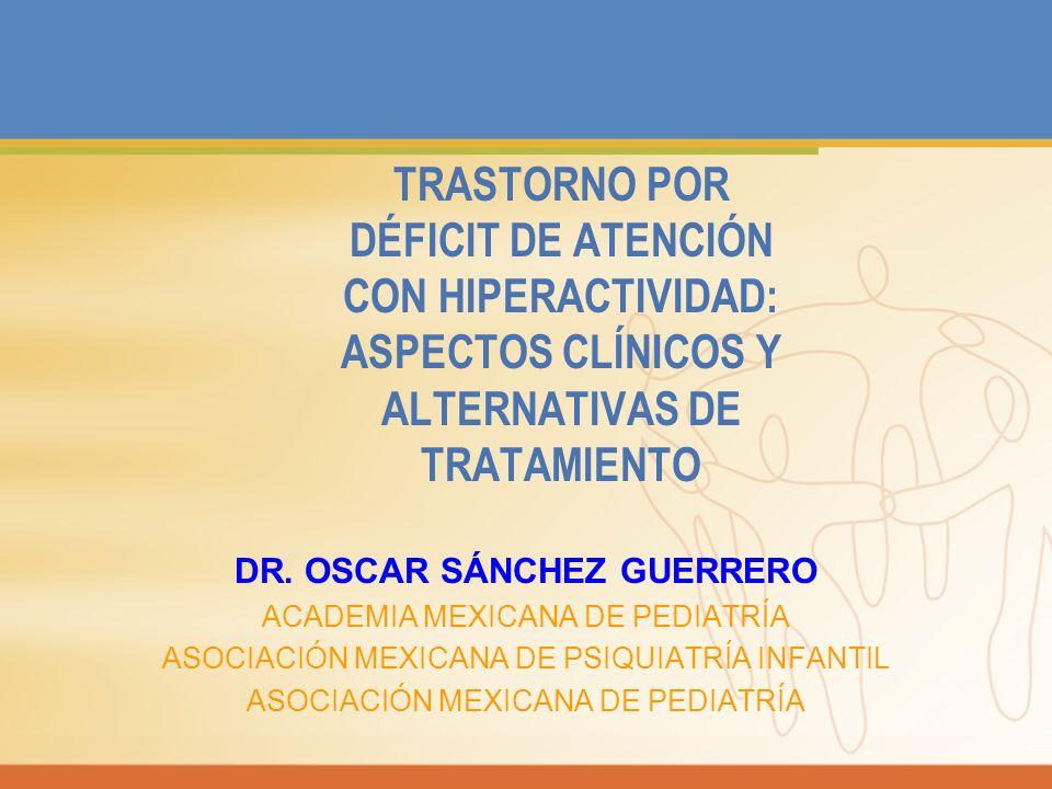 TRASTORNO POR DÉFICIT DE ATENCIÓN CON HIPERACTIVIDAD: ASPECTOS CLÍNICOS Y ALTERNATIVAS DE TRATAMIENTO DR. OSCAR SÁNCHEZ GUERRERO ACADEMIA MEXICANA DE