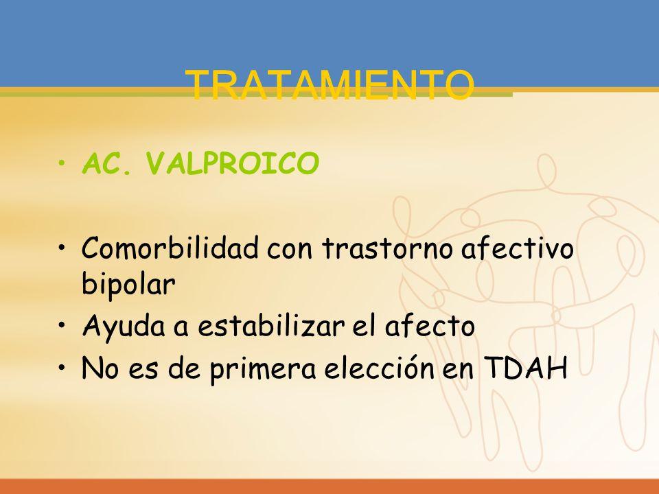 TRATAMIENTO AC. VALPROICO Comorbilidad con trastorno afectivo bipolar Ayuda a estabilizar el afecto No es de primera elección en TDAH