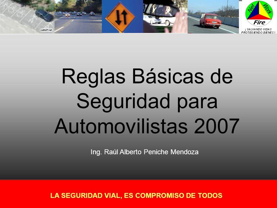 Reglas Básicas de Seguridad para Automovilistas 2007 LA SEGURIDAD VIAL, ES COMPROMISO DE TODOS Ing. Raúl Alberto Peniche Mendoza