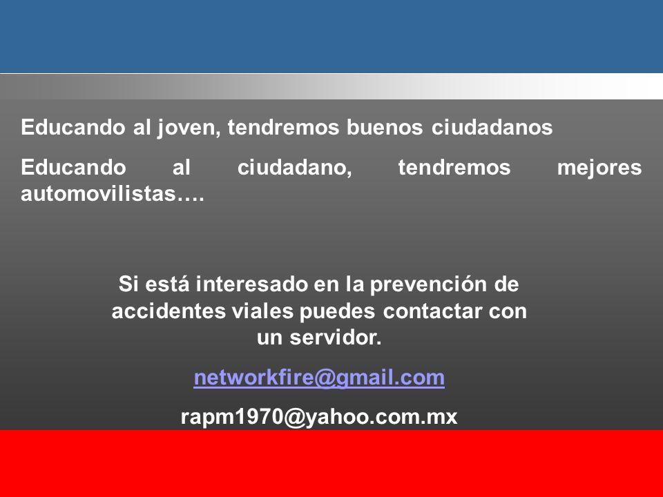 Si está interesado en la prevención de accidentes viales puedes contactar con un servidor. networkfire@gmail.com rapm1970@yahoo.com.mx Educando al jov