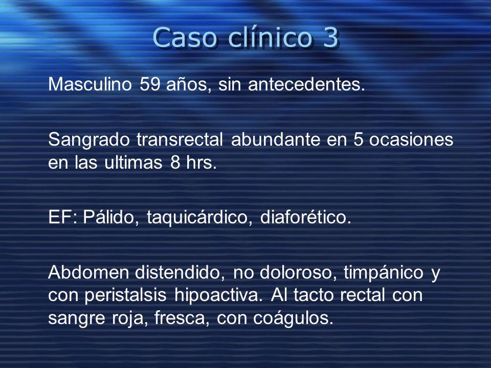 Caso clínico 3 Masculino 59 años, sin antecedentes. Sangrado transrectal abundante en 5 ocasiones en las ultimas 8 hrs. EF: Pálido, taquicárdico, diaf