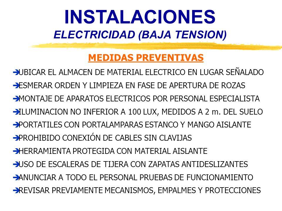 INSTALACIONES ELECTRICIDAD (BAJA TENSION) PROTECCIONES COLECTIVAS ILUMINACION SUFICIENTE EN TODOS LOS TAJOS BANQUETA Y/O ALFOMBRA AISLANTE VERIFICADORES DE AUSENCIA DE TENSION PERTIGAS AISLANTES DE MANIOBRA DISPOSITIVOS DE PUESTA A TIERRA Y EN CORTOCIRCUITO REDES DE SEGURIDAD BARANDILLAS DE PROTECCION ANDAMIOS APOYADOS EN EL SUELO, ESTRUCTURA TUBULAR ESCALERAS PORTATILES HOMOLOGADAS