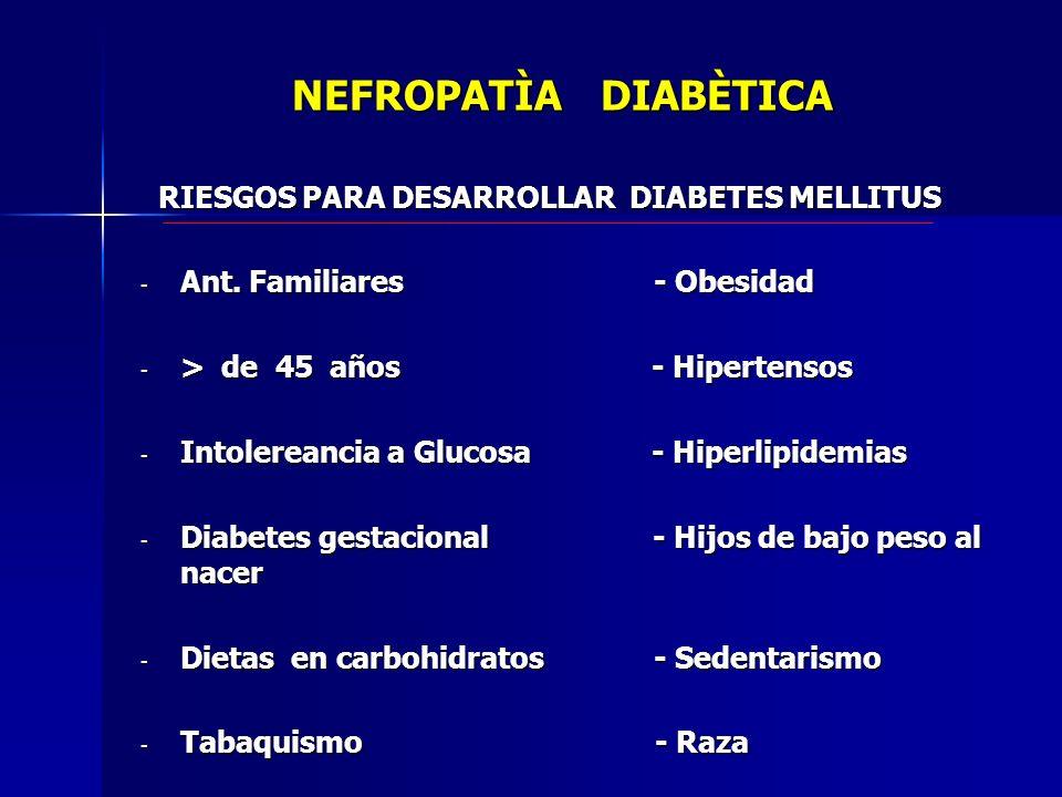 NEFROPATÌA DIABÈTICA RIESGOS PARA DESARROLLAR DIABETES MELLITUS RIESGOS PARA DESARROLLAR DIABETES MELLITUS - Ant. Familiares - Obesidad - > de 45 años