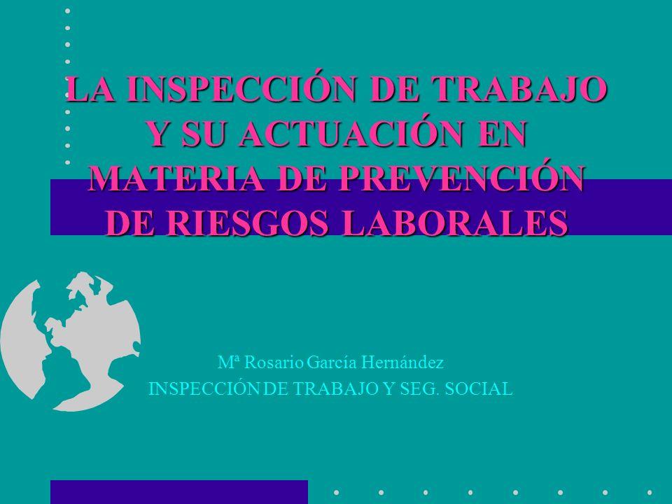 LA INSPECCIÓN DE TRABAJO Y SU ACTUACIÓN EN MATERIA DE PREVENCIÓN DE RIESGOS LABORALES Mª Rosario García Hernández INSPECCIÓN DE TRABAJO Y SEG. SOCIAL