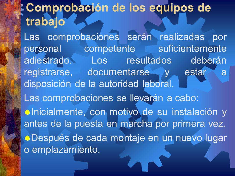 Comprobación de los equipos de trabajo Las comprobaciones serán realizadas por personal competente suficientemente adiestrado. Los resultados deberán