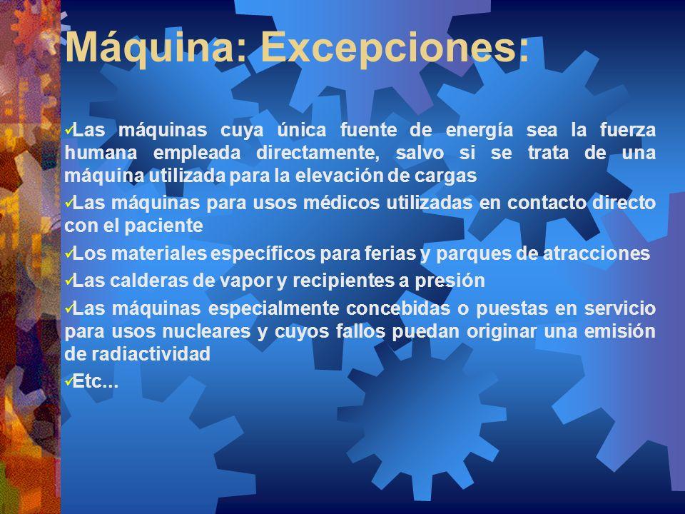 Máquina: Excepciones: Las máquinas cuya única fuente de energía sea la fuerza humana empleada directamente, salvo si se trata de una máquina utilizada