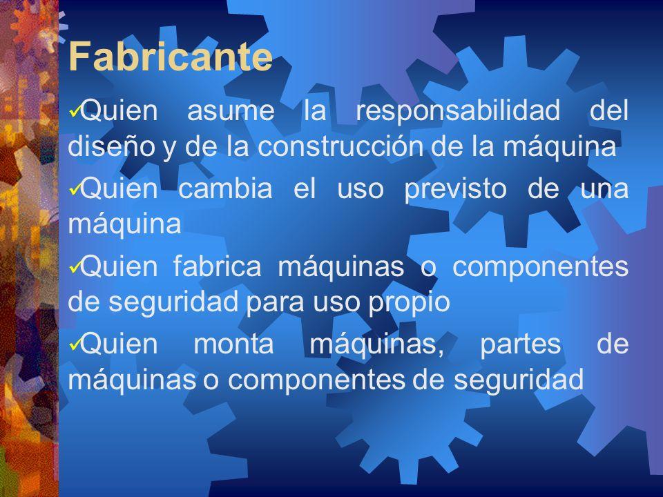 Fabricante Quien asume la responsabilidad del diseño y de la construcción de la máquina Quien cambia el uso previsto de una máquina Quien fabrica máqu
