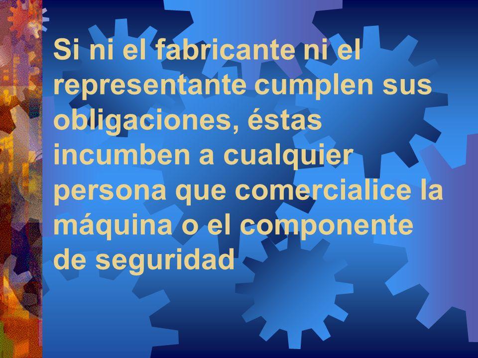 Si ni el fabricante ni el representante cumplen sus obligaciones, éstas incumben a cualquier persona que comercialice la máquina o el componente de se