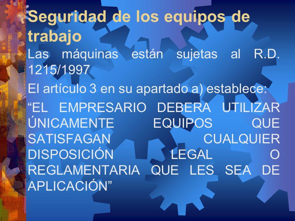 Seguridad de los equipos de trabajo Las máquinas están sujetas al R.D. 1215/1997 El artículo 3 en su apartado a) establece: EL EMPRESARIO DEBERA UTILI