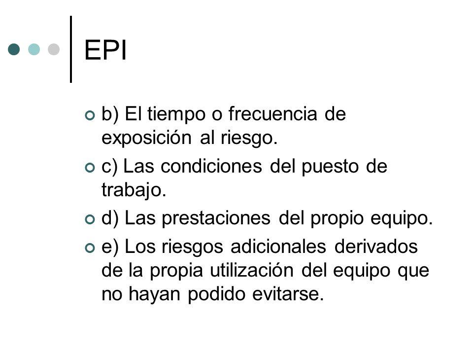 EPI b) El tiempo o frecuencia de exposición al riesgo. c) Las condiciones del puesto de trabajo. d) Las prestaciones del propio equipo. e) Los riesgos