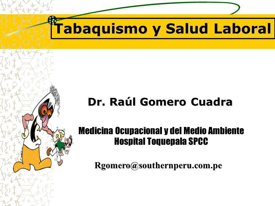 Tabaquismo y Salud Laboral Dr. Raúl Gomero Cuadra Rgomero@southernperu.com.pe Medicina Ocupacional y del Medio Ambiente Hospital Toquepala SPCC