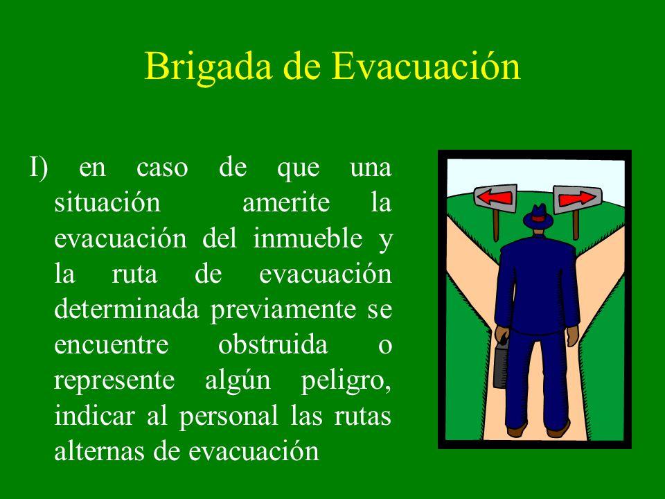Brigada de Evacuación I) en caso de que una situación amerite la evacuación del inmueble y la ruta de evacuación determinada previamente se encuentre