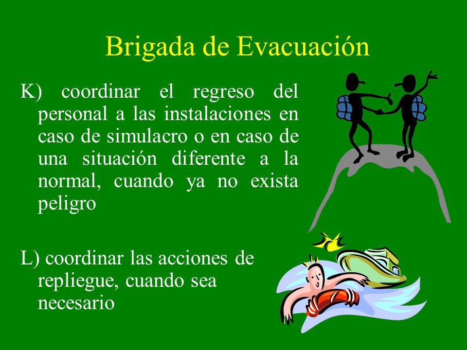Brigada de Evacuación K) coordinar el regreso del personal a las instalaciones en caso de simulacro o en caso de una situación diferente a la normal,