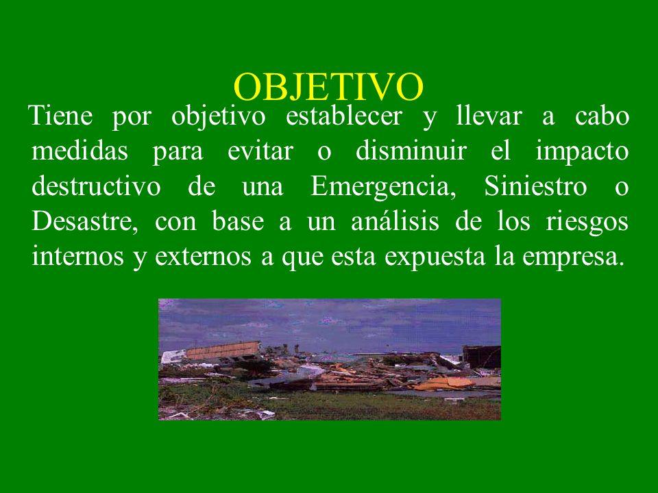 OBJETIVO Tiene por objetivo establecer y llevar a cabo medidas para evitar o disminuir el impacto destructivo de una Emergencia, Siniestro o Desastre,