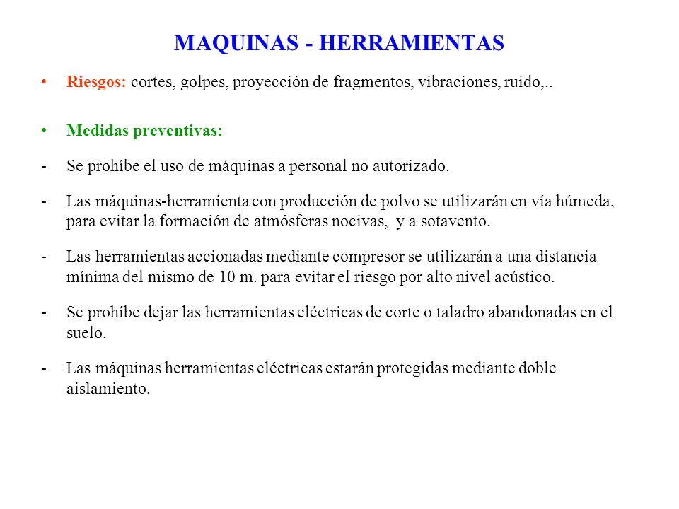 MAQUINAS - HERRAMIENTAS Riesgos: cortes, golpes, proyección de fragmentos, vibraciones, ruido,.. Medidas preventivas: -Se prohíbe el uso de máquinas a