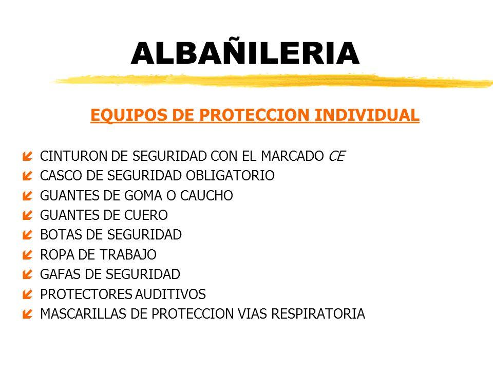 ALBAÑILERIA EQUIPOS DE PROTECCION INDIVIDUAL íCINTURON DE SEGURIDAD CON EL MARCADO CE íCASCO DE SEGURIDAD OBLIGATORIO íGUANTES DE GOMA O CAUCHO íGUANT