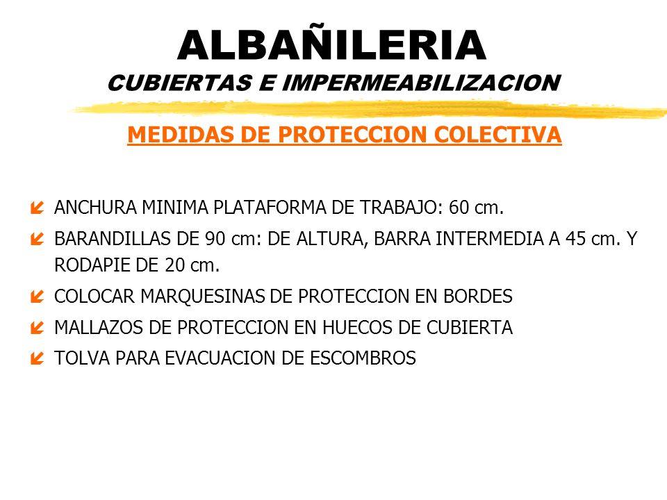 ALBAÑILERIA CUBIERTAS E IMPERMEABILIZACION MEDIDAS DE PROTECCION COLECTIVA íANCHURA MINIMA PLATAFORMA DE TRABAJO: 60 cm. íBARANDILLAS DE 90 cm: DE ALT
