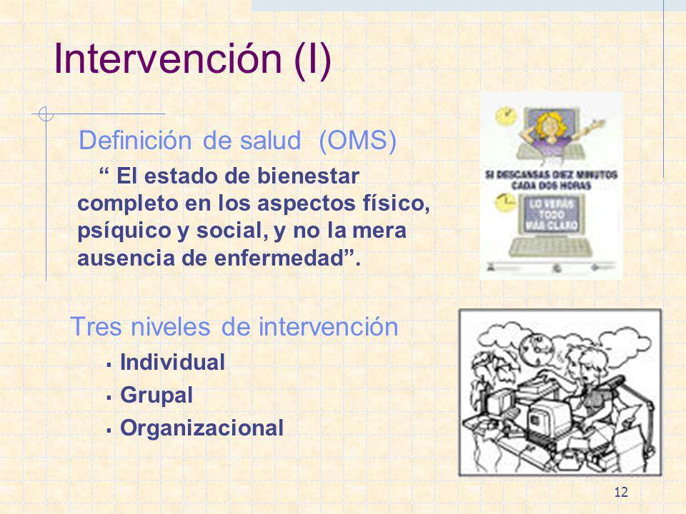 12 Intervención (I) Definición de salud (OMS) El estado de bienestar completo en los aspectos físico, psíquico y social, y no la mera ausencia de enfe