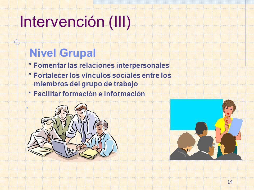 14 Intervención (III) Nivel Grupal * Fomentar las relaciones interpersonales * Fortalecer los vínculos sociales entre los miembros del grupo de trabaj