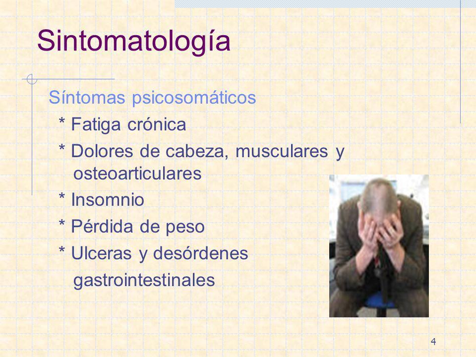4 Sintomatología Síntomas psicosomáticos * Fatiga crónica * Dolores de cabeza, musculares y osteoarticulares * Insomnio * Pérdida de peso * Ulceras y