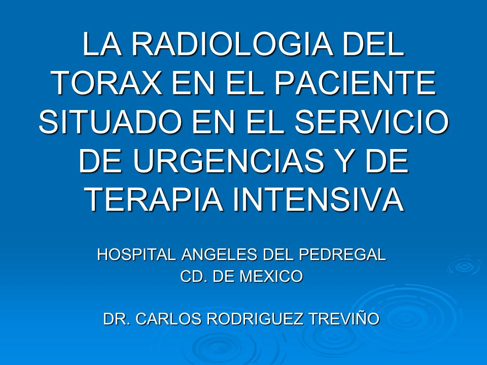 LA RADIOLOGIA DEL TORAX EN EL PACIENTE SITUADO EN EL SERVICIO DE URGENCIAS Y DE TERAPIA INTENSIVA HOSPITAL ANGELES DEL PEDREGAL CD. DE MEXICO DR. CARL