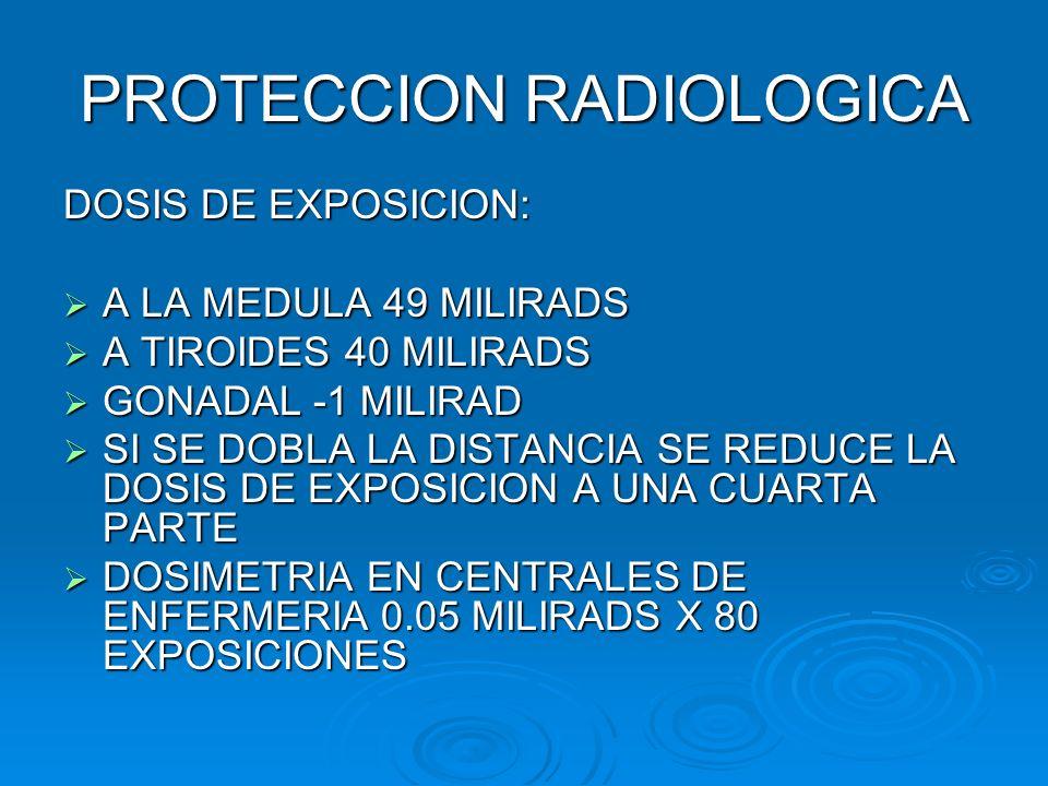 PROTECCION RADIOLOGICA DOSIS DE EXPOSICION: A LA MEDULA 49 MILIRADS A LA MEDULA 49 MILIRADS A TIROIDES 40 MILIRADS A TIROIDES 40 MILIRADS GONADAL -1 M