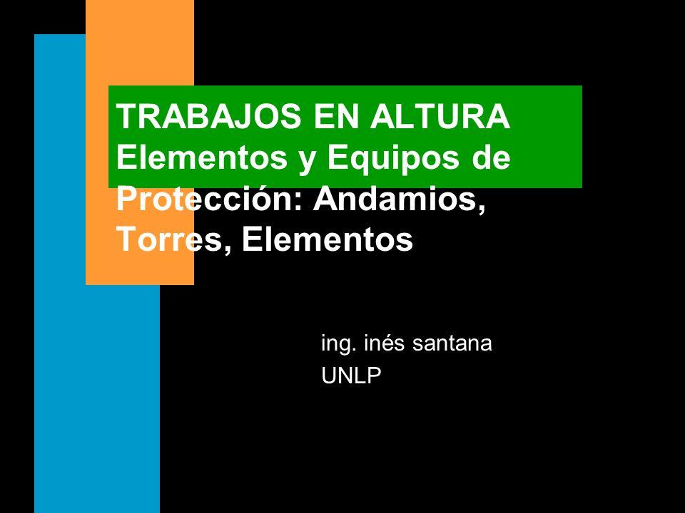 TRABAJOS EN ALTURA Elementos y Equipos de Protección: Andamios, Torres, Elementos ing. inés santana UNLP