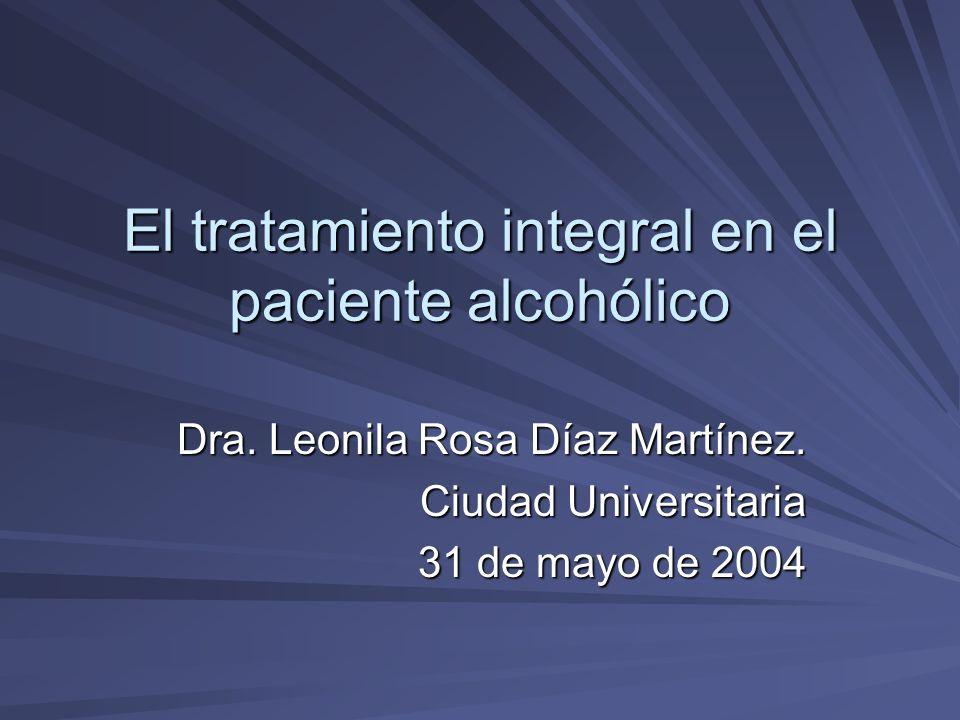 El tratamiento integral en el paciente alcohólico Dra. Leonila Rosa Díaz Martínez. Ciudad Universitaria 31 de mayo de 2004