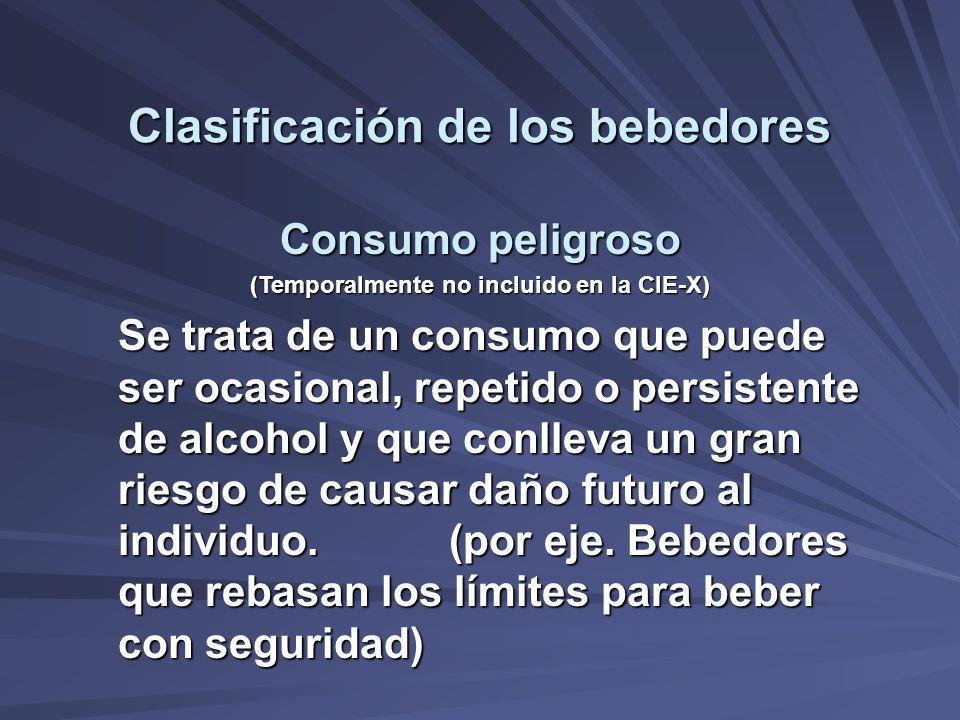 Clasificación de los bebedores Consumo peligroso (Temporalmente no incluido en la CIE-X) Se trata de un consumo que puede ser ocasional, repetido o pe
