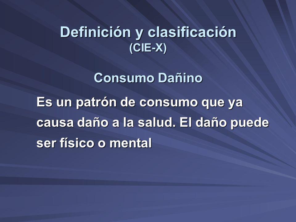 Definición y clasificación (CIE-X) Consumo Dañino Es un patrón de consumo que ya causa daño a la salud. El daño puede ser físico o mental