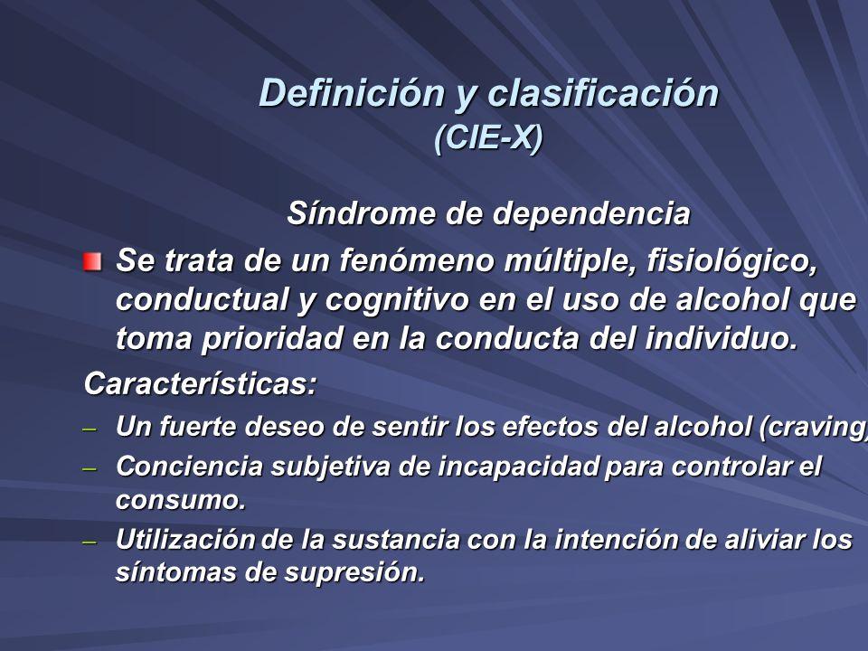 Definición y clasificación (CIE-X) Síndrome de dependencia Se trata de un fenómeno múltiple, fisiológico, conductual y cognitivo en el uso de alcohol