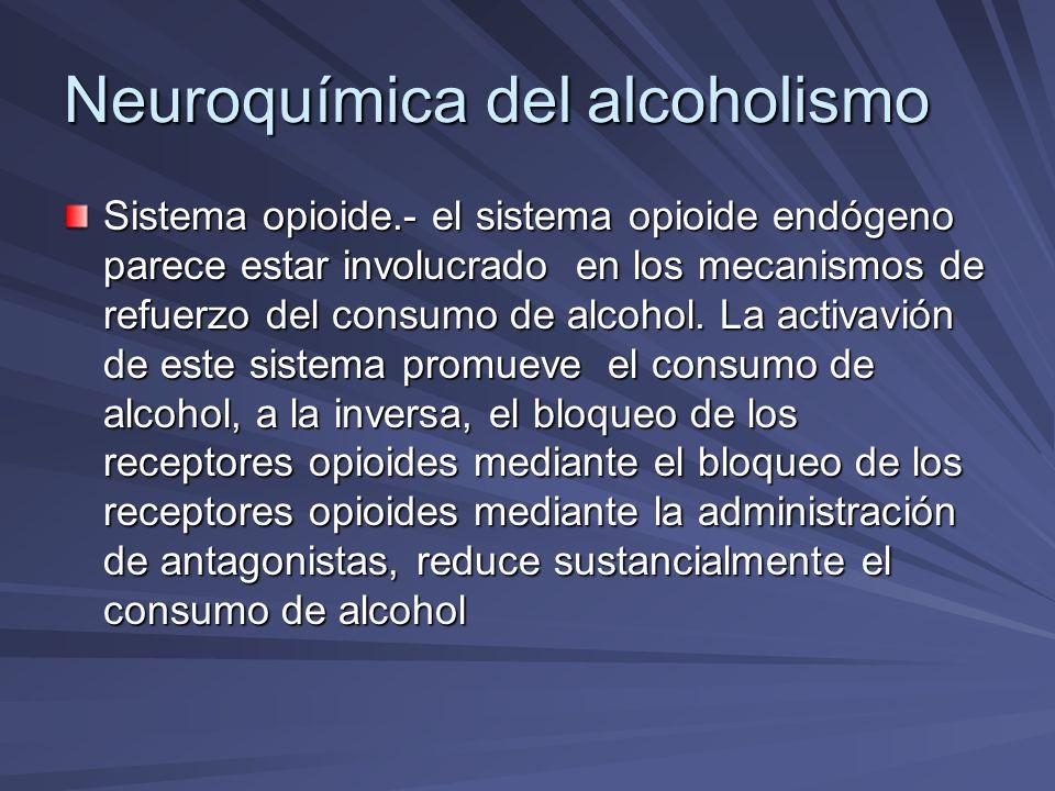 Neuroquímica del alcoholismo Sistema opioide.- el sistema opioide endógeno parece estar involucrado en los mecanismos de refuerzo del consumo de alcoh