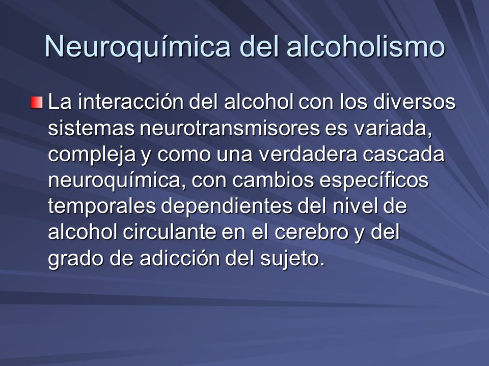 Neuroquímica del alcoholismo La interacción del alcohol con los diversos sistemas neurotransmisores es variada, compleja y como una verdadera cascada