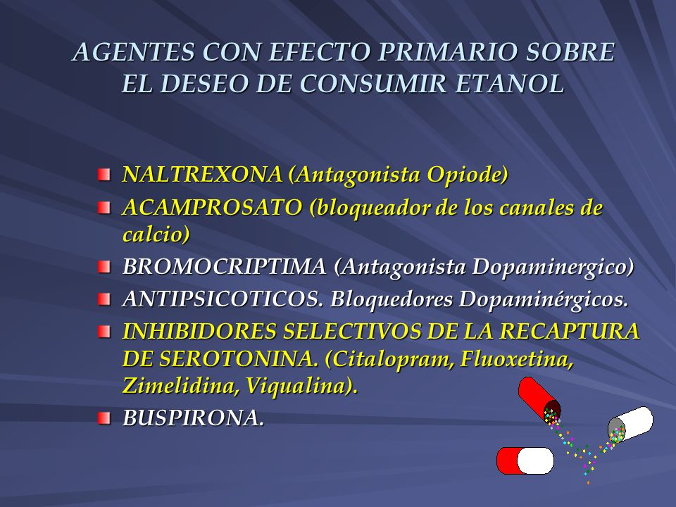 AGENTES CON EFECTO PRIMARIO SOBRE EL DESEO DE CONSUMIR ETANOL NALTREXONA (Antagonista Opiode) ACAMPROSATO (bloqueador de los canales de calcio) BROMOC