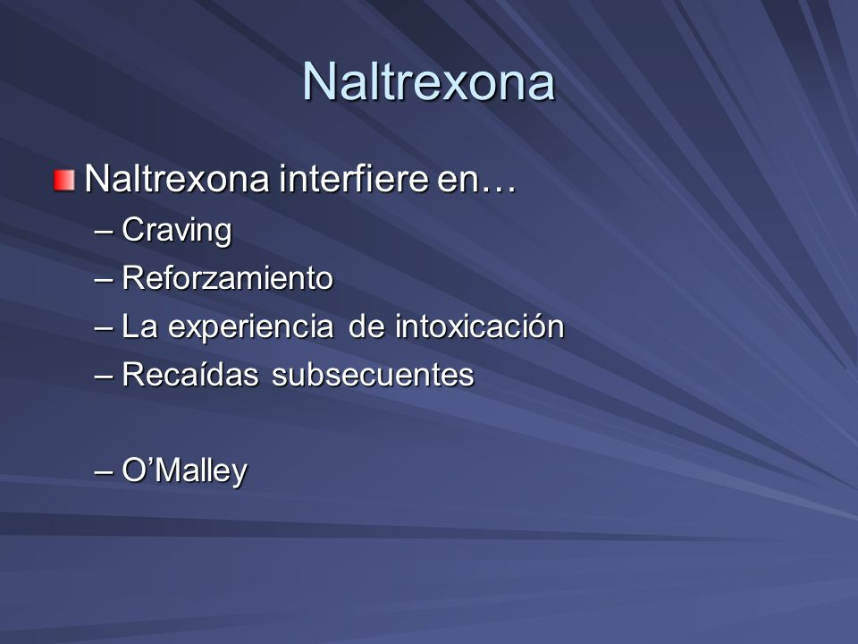 Naltrexona Naltrexona interfiere en… –Craving –Reforzamiento –La experiencia de intoxicación –Recaídas subsecuentes –OMalley