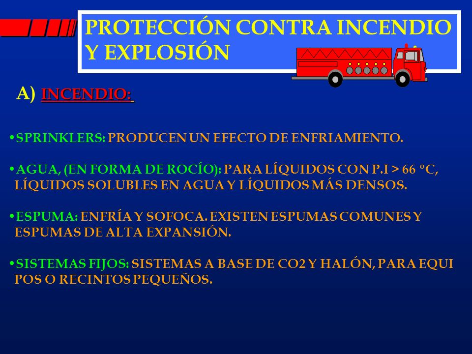 PROTECCIÓN CONTRA INCENDIO Y EXPLOSIÓN INCENDIO: A) INCENDIO: SPRINKLERS: PRODUCEN UN EFECTO DE ENFRIAMIENTO. AGUA, (EN FORMA DE ROCÍO): PARA LÍQUIDOS