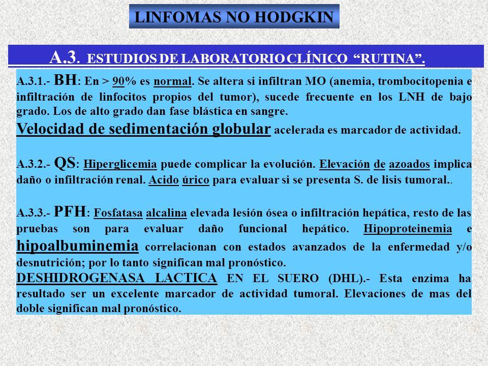 A.3. ESTUDIOS DE LABORATORIO CLÍNICO RUTINA. A.3.1.- BH : En > 90% es normal. Se altera si infiltran MO (anemia, trombocitopenia e infiltración de lin