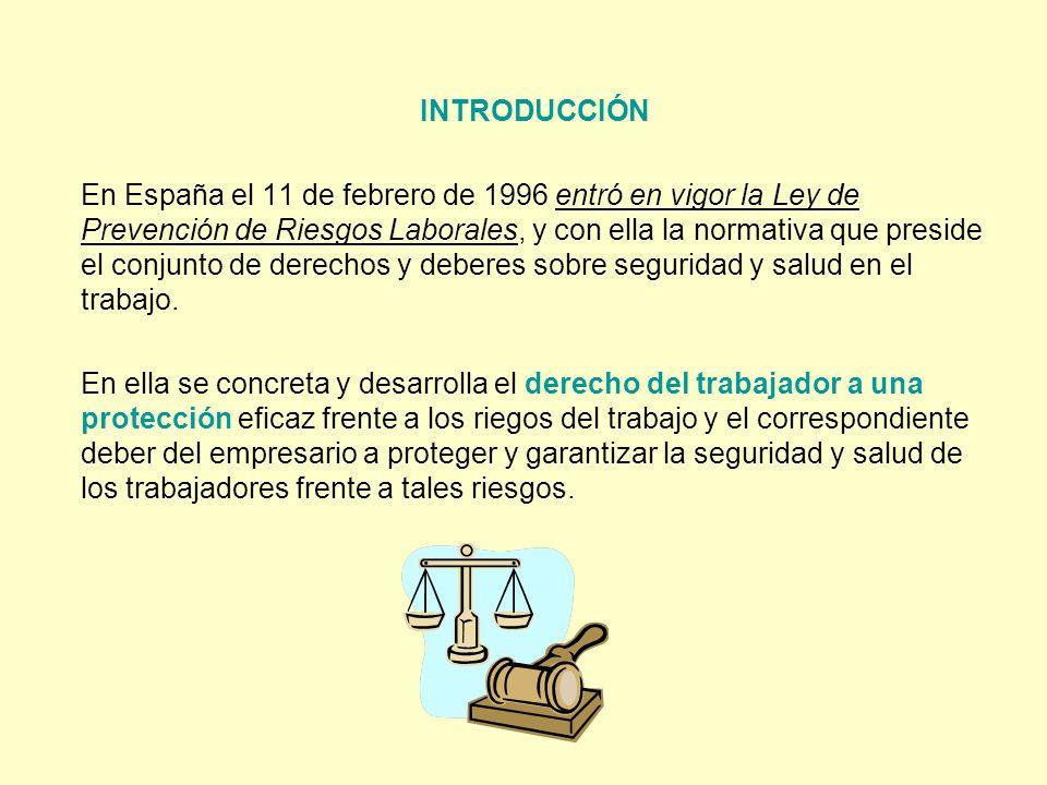 INTRODUCCIÓN En España el 11 de febrero de 1996 entró en vigor la Ley de Prevención de Riesgos Laborales, y con ella la normativa que preside el conju