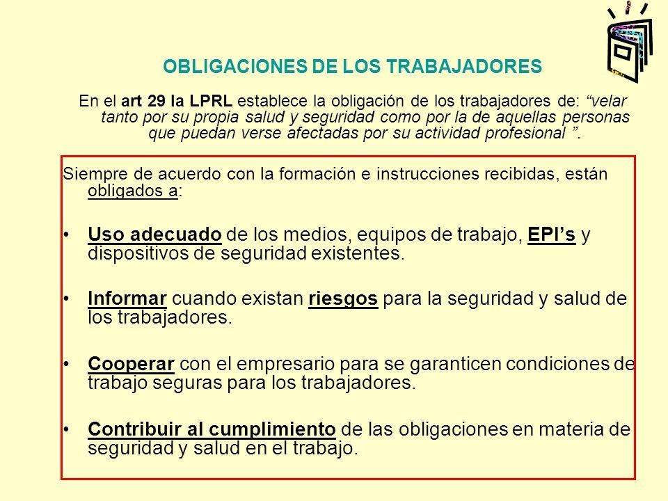 OBLIGACIONES DE LOS TRABAJADORES En el art 29 la LPRL establece la obligación de los trabajadores de: velar tanto por su propia salud y seguridad como