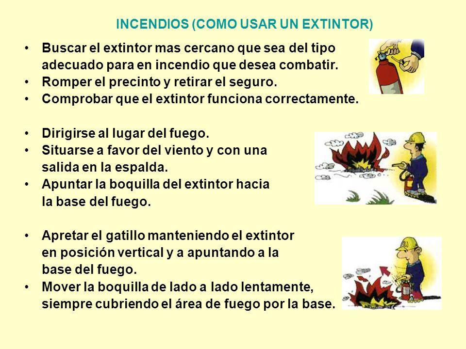 INCENDIOS (COMO USAR UN EXTINTOR) Buscar el extintor mas cercano que sea del tipo adecuado para en incendio que desea combatir. Romper el precinto y r