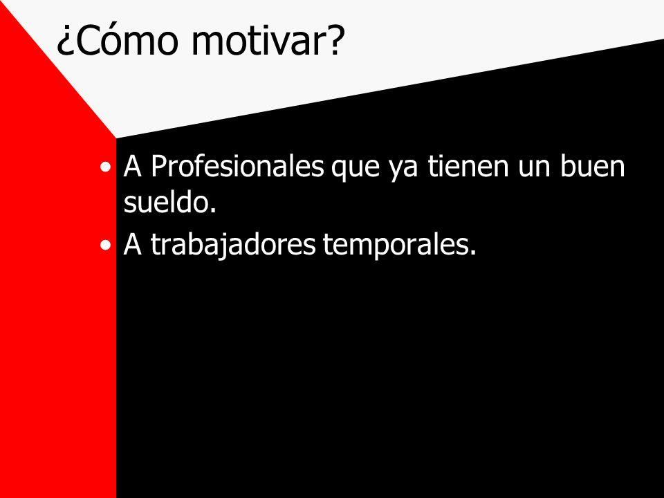 ¿Cómo motivar? A Profesionales que ya tienen un buen sueldo. A trabajadores temporales.