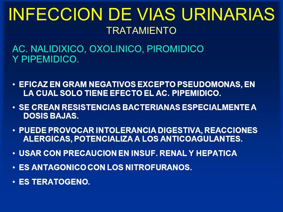 INFECCION DE VIAS URINARIAS TRATAMIENTO AC. NALIDIXICO, OXOLINICO, PIROMIDICO Y PIPEMIDICO. EFICAZ EN GRAM NEGATIVOS EXCEPTO PSEUDOMONAS, EN LA CUAL S