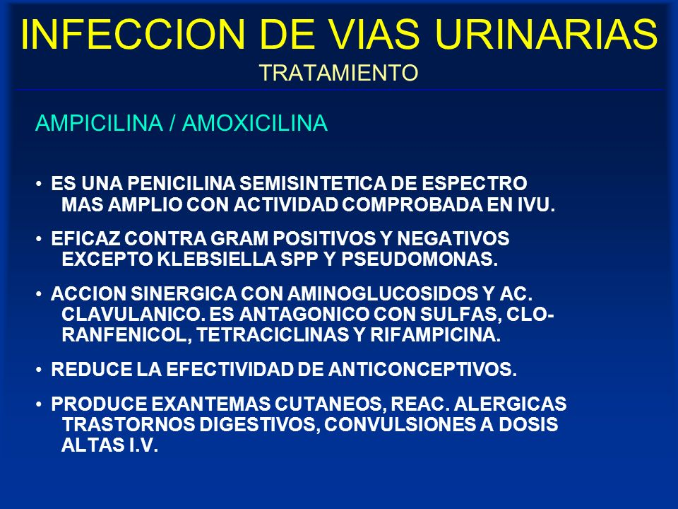 INFECCION DE VIAS URINARIAS TRATAMIENTO AMPICILINA / AMOXICILINA ES UNA PENICILINA SEMISINTETICA DE ESPECTRO MAS AMPLIO CON ACTIVIDAD COMPROBADA EN IV