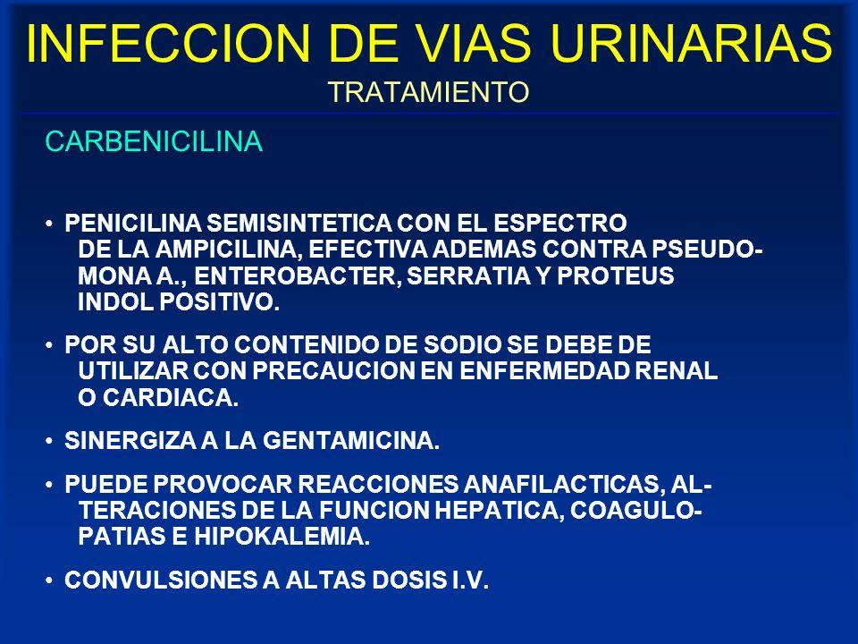 INFECCION DE VIAS URINARIAS TRATAMIENTO CARBENICILINA PENICILINA SEMISINTETICA CON EL ESPECTRO DE LA AMPICILINA, EFECTIVA ADEMAS CONTRA PSEUDO- MONA A