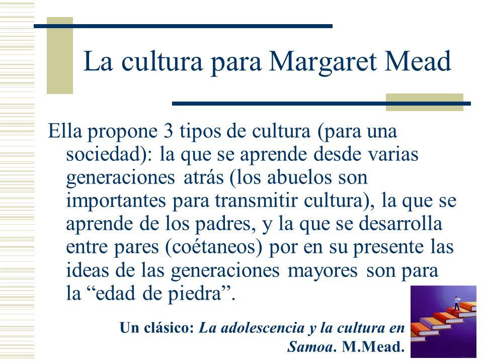 La cultura para Margaret Mead Ella propone 3 tipos de cultura (para una sociedad): la que se aprende desde varias generaciones atrás (los abuelos son
