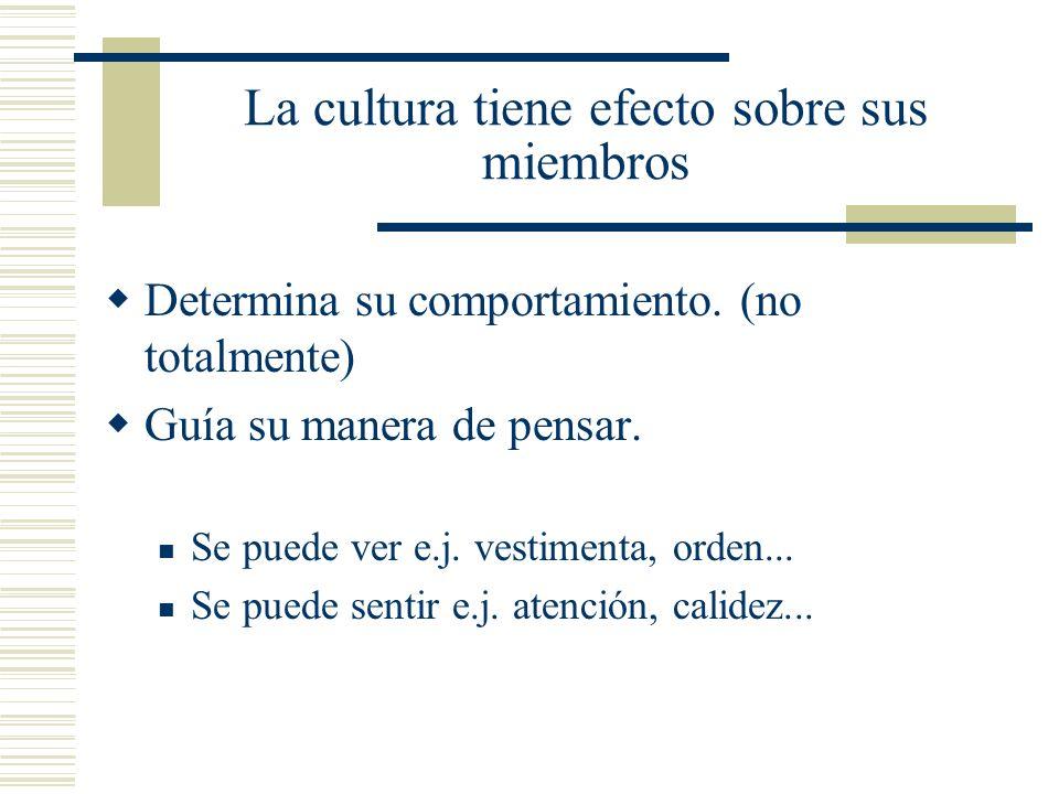 La cultura tiene efecto sobre sus miembros Determina su comportamiento. (no totalmente) Guía su manera de pensar. Se puede ver e.j. vestimenta, orden.