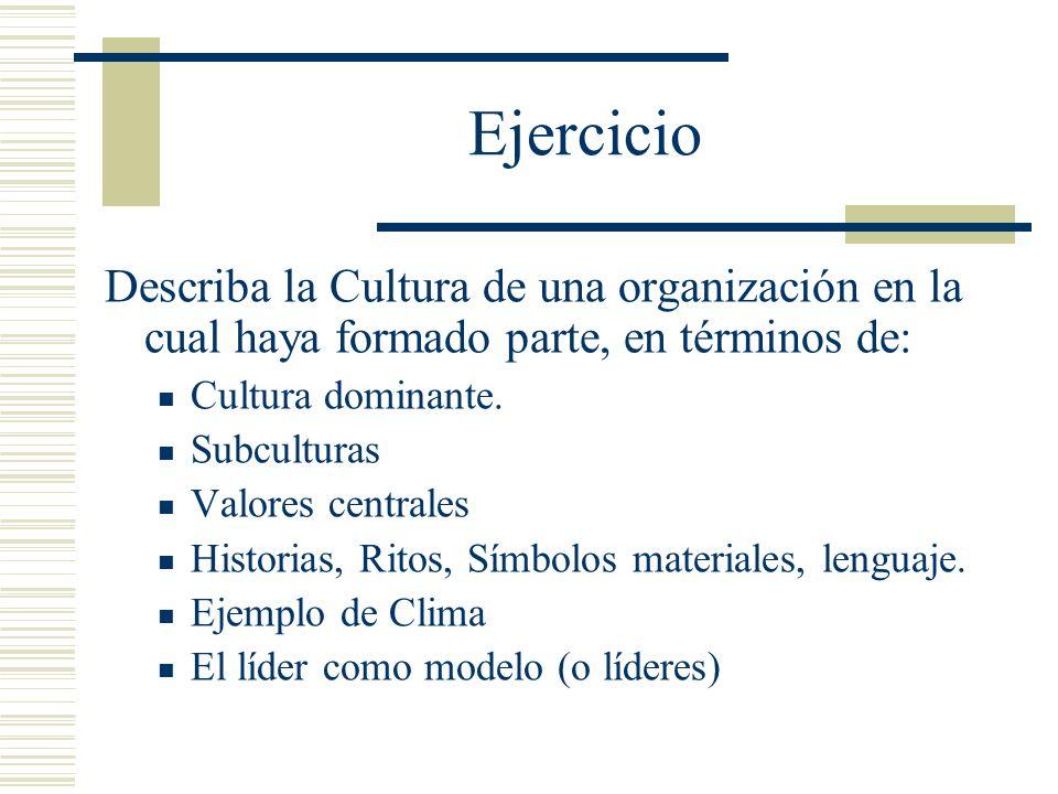 Ejercicio Describa la Cultura de una organización en la cual haya formado parte, en términos de: Cultura dominante. Subculturas Valores centrales Hist